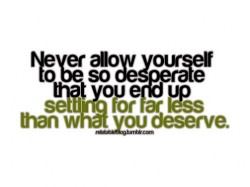 never-allow-yourself-to-be-so-desperate-that-you-end-up-settling-for-far-less-than-you-deserve-250x187